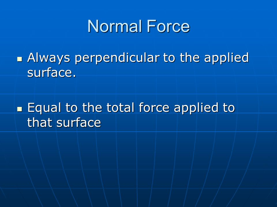 Normal Force Always perpendicular to the applied surface.