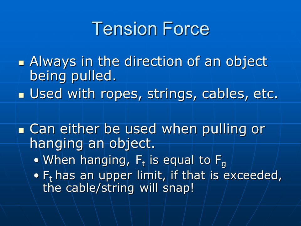 Tension Force Always in the direction of an object being pulled.