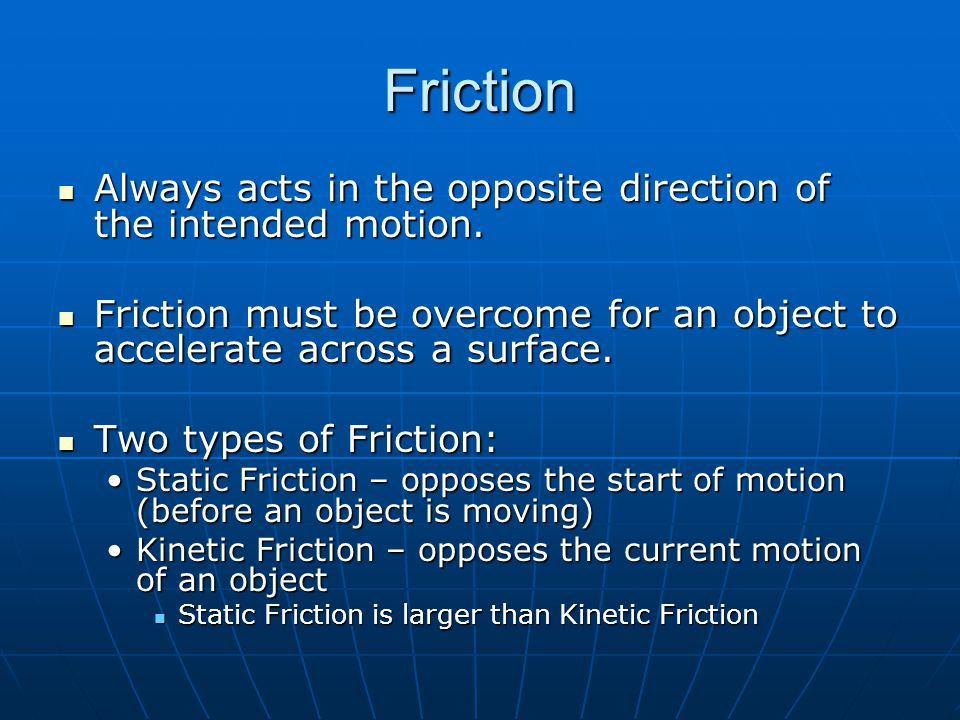 Friction Always acts in the opposite direction of the intended motion.