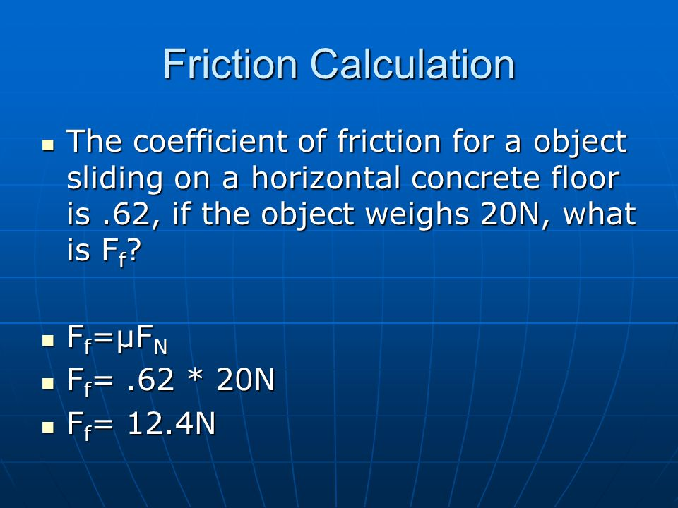 Friction Calculation The coefficient of friction for a object sliding on a horizontal concrete floor is .62, if the object weighs 20N, what is Ff