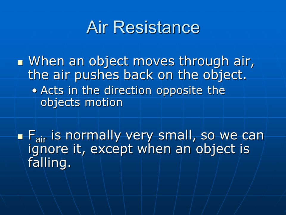 Air Resistance When an object moves through air, the air pushes back on the object. Acts in the direction opposite the objects motion.