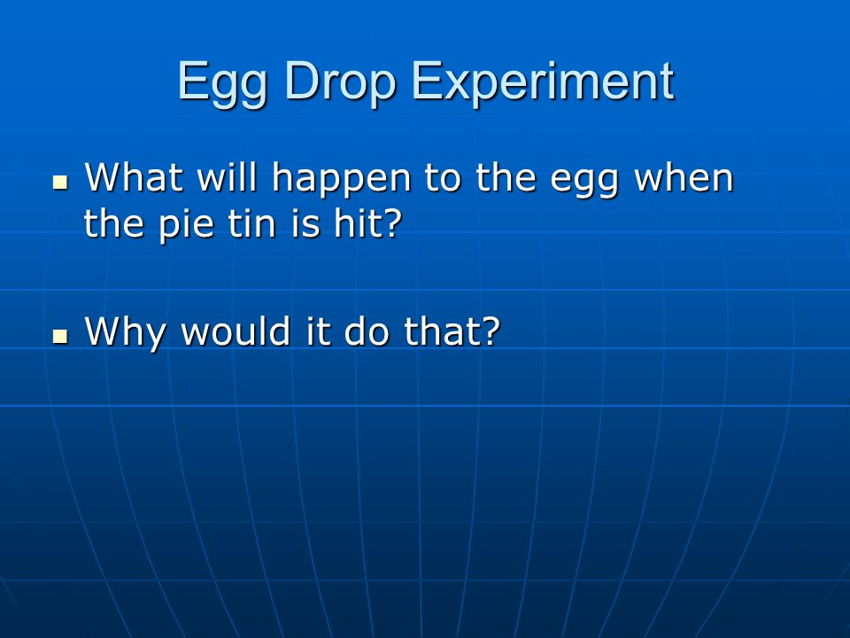 Egg Drop Experiment What will happen to the egg when the pie tin is hit Why would it do that