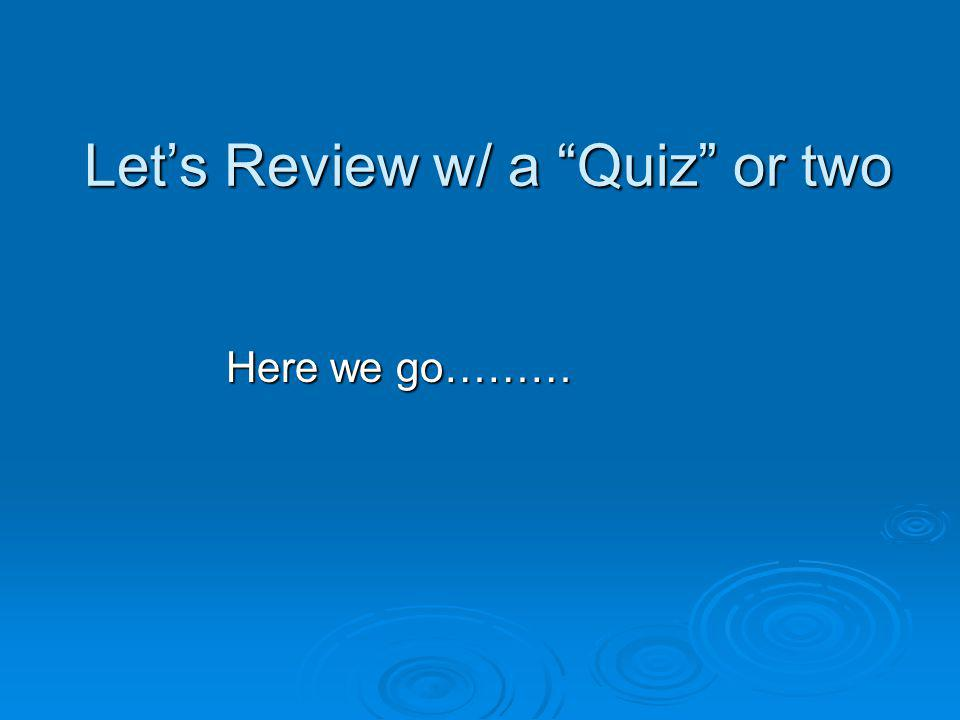 Let's Review w/ a Quiz or two