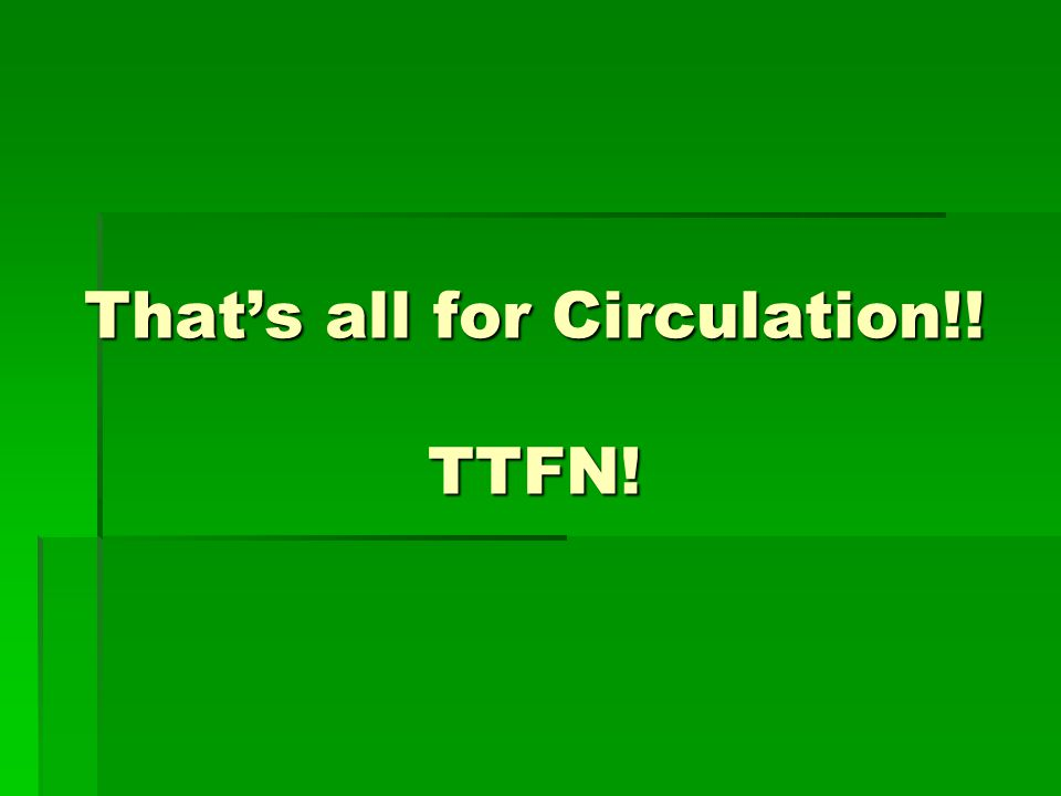 That's all for Circulation!! TTFN!