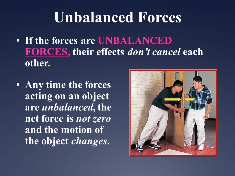 Unbalanced Forces If the forces are UNBALANCED FORCES, their effects don't cancel each other.