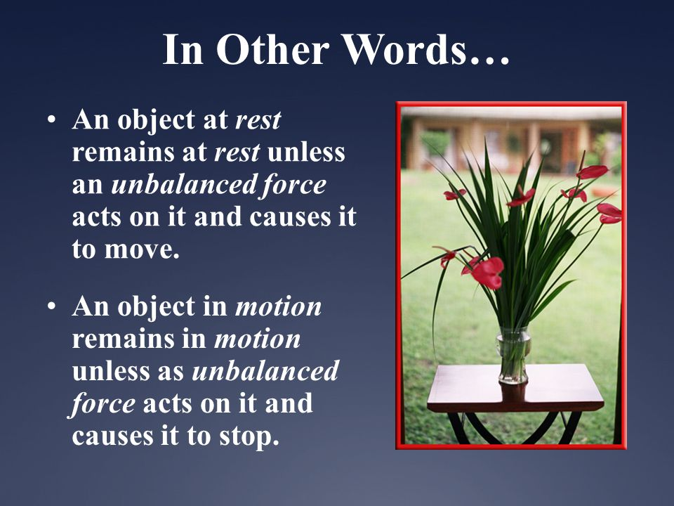 In Other Words… An object at rest remains at rest unless an unbalanced force acts on it and causes it to move.