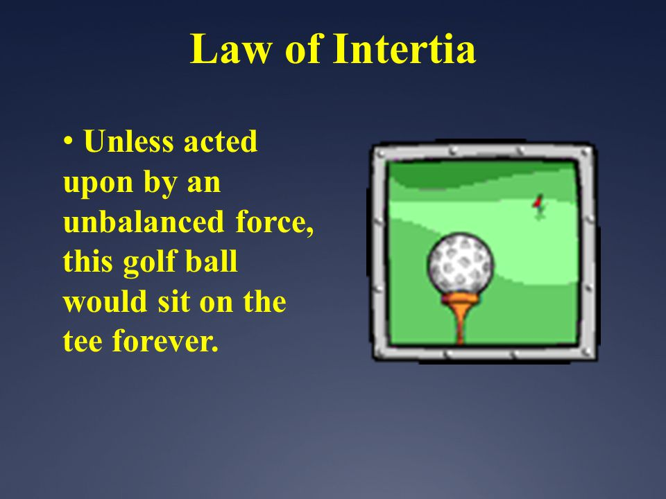 Law of Intertia Unless acted upon by an unbalanced force, this golf ball would sit on the tee forever.