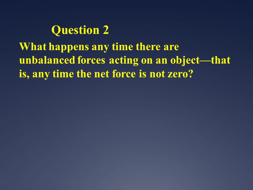 Question 2 What happens any time there are unbalanced forces acting on an object—that is, any time the net force is not zero