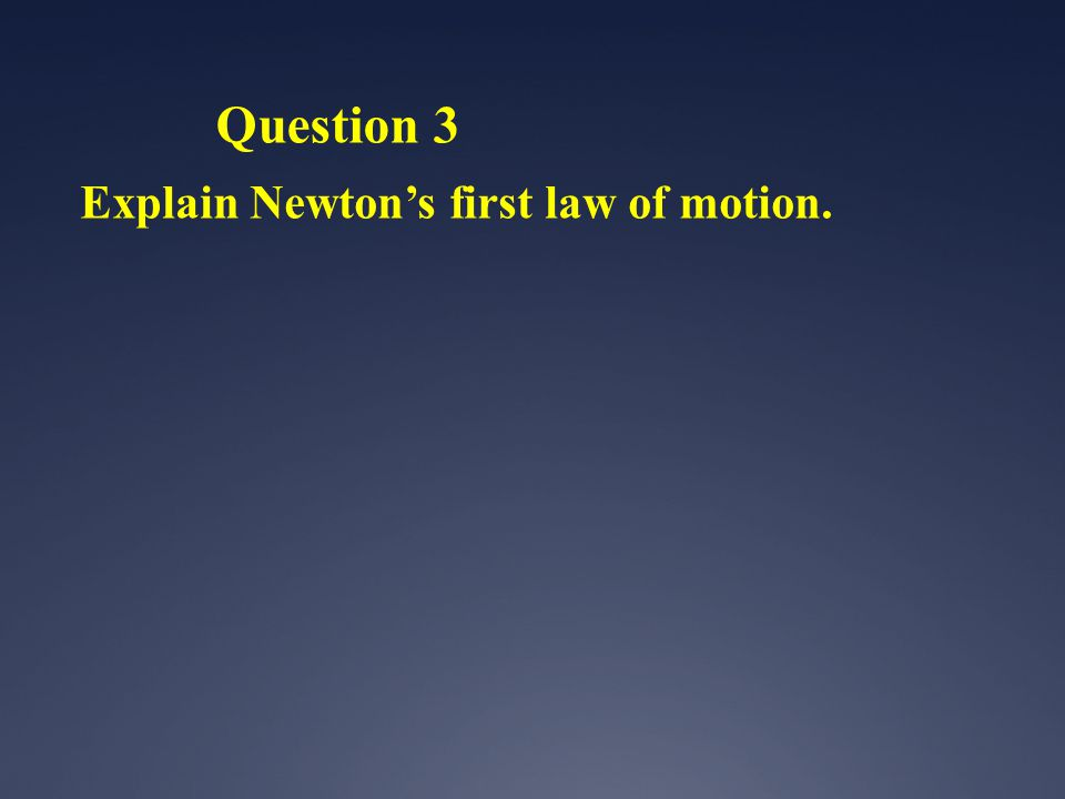 Question 3 Explain Newton's first law of motion.