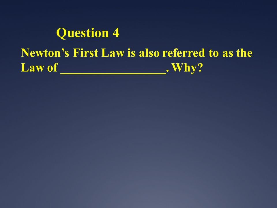 Question 4 Newton's First Law is also referred to as the Law of _________________. Why