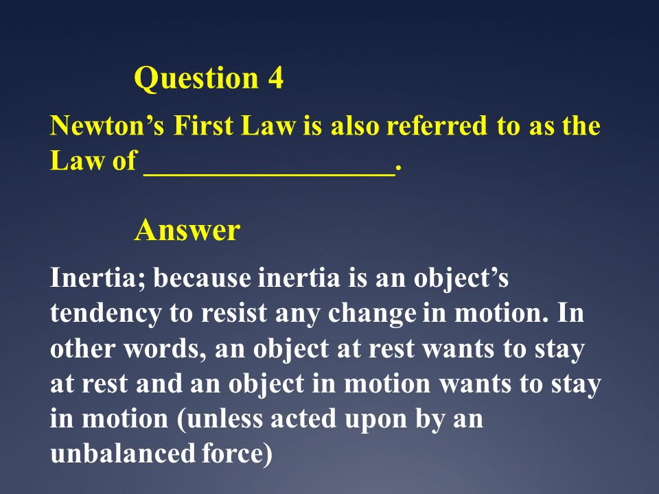 Question 4 Newton's First Law is also referred to as the Law of _________________. Answer.