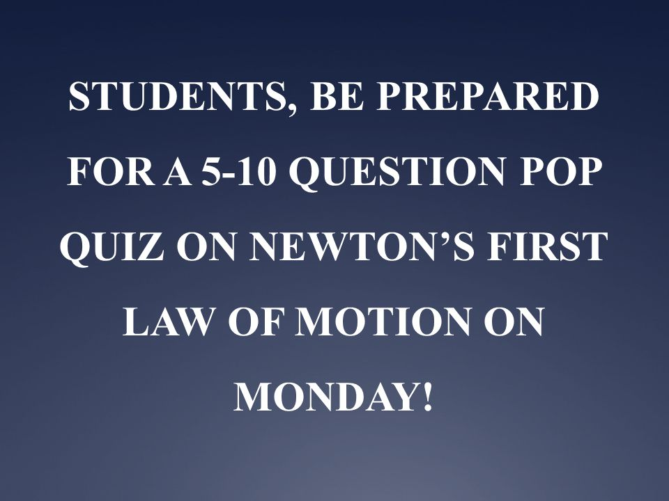 STUDENTS, BE PREPARED FOR A 5-10 QUESTION POP QUIZ ON NEWTON'S FIRST LAW OF MOTION ON MONDAY!