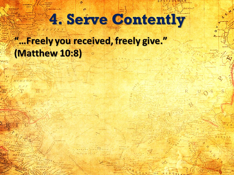 4. Serve Contently …Freely you received, freely give. (Matthew 10:8)
