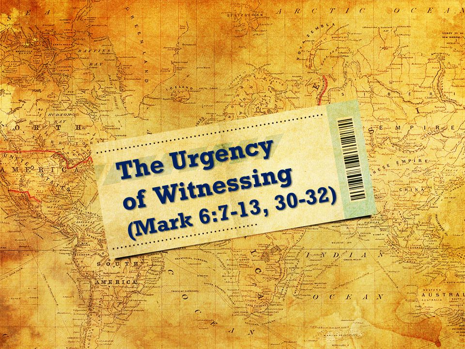 The Urgency of Witnessing (Mark 6:7-13, 30-32)