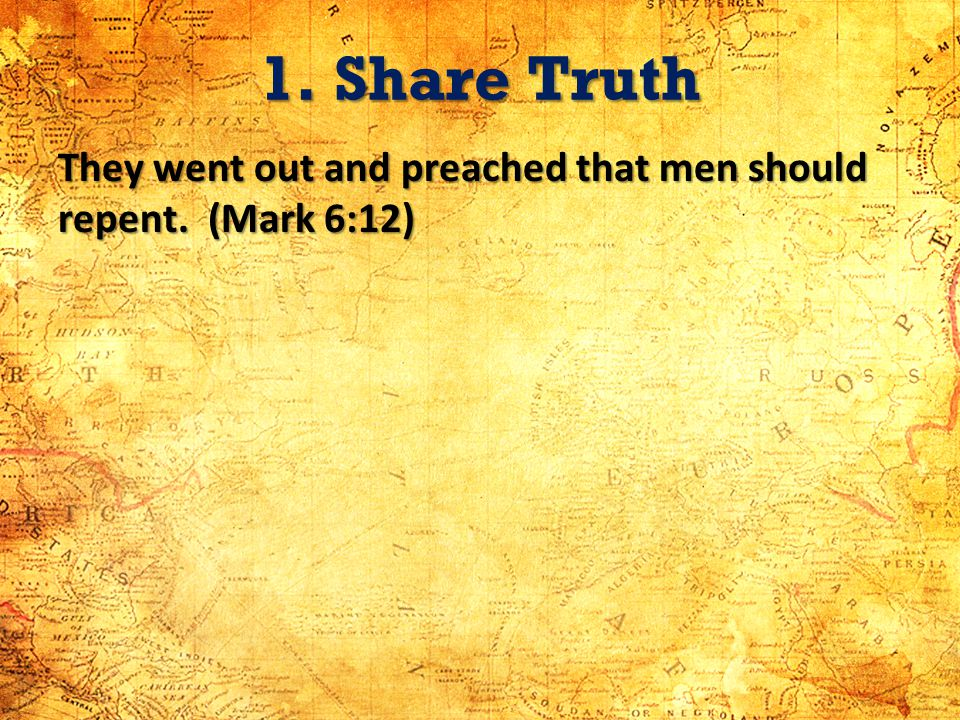 1. Share Truth They went out and preached that men should repent. (Mark 6:12)