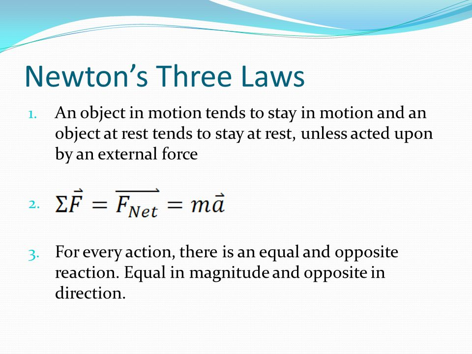 Newton's Three Laws An object in motion tends to stay in motion and an object at rest tends to stay at rest, unless acted upon by an external force.