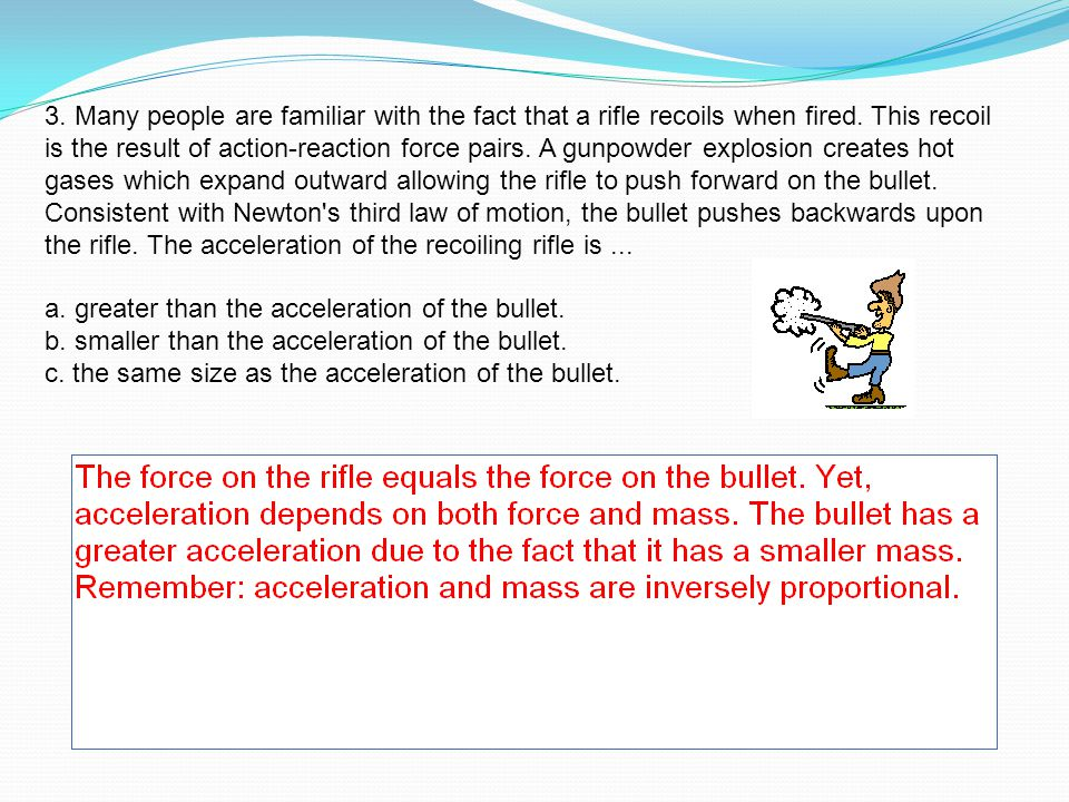 3. Many people are familiar with the fact that a rifle recoils when fired. This recoil is the result of action-reaction force pairs. A gunpowder explosion creates hot gases which expand outward allowing the rifle to push forward on the bullet. Consistent with Newton s third law of motion, the bullet pushes backwards upon the rifle. The acceleration of the recoiling rifle is ...