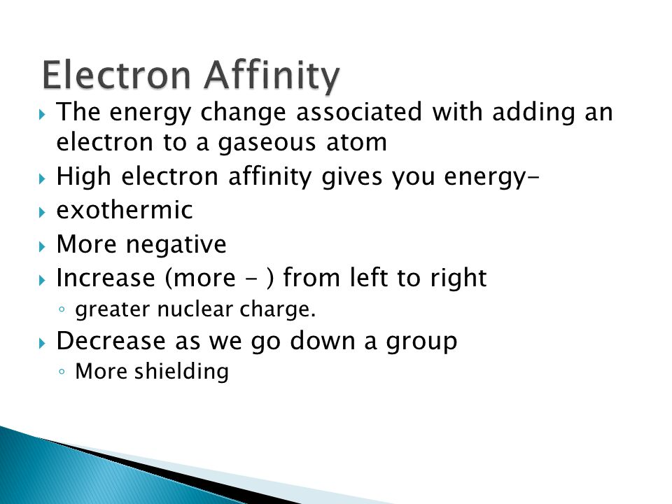 Electron Affinity The energy change associated with adding an electron to a gaseous atom. High electron affinity gives you energy-