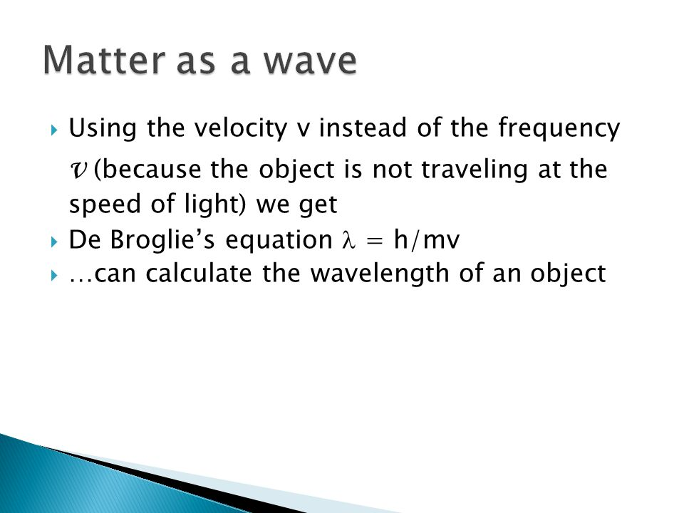 Matter as a wave Using the velocity v instead of the frequency ν (because the object is not traveling at the speed of light) we get.