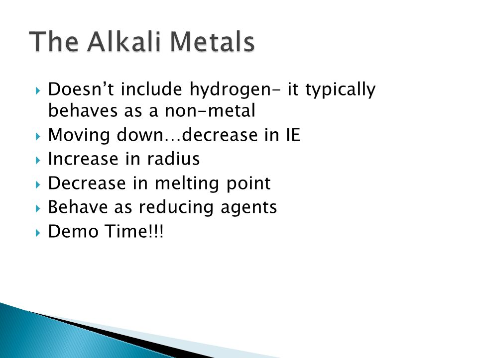 The Alkali Metals Doesn't include hydrogen- it typically behaves as a non-metal. Moving down…decrease in IE.