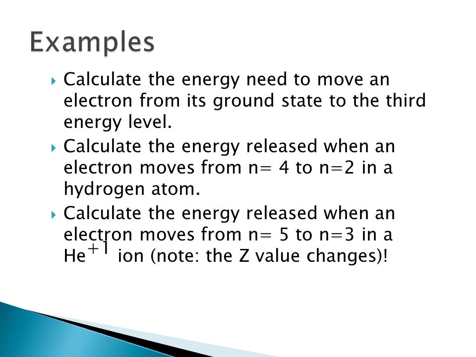 Examples Calculate the energy need to move an electron from its ground state to the third energy level.