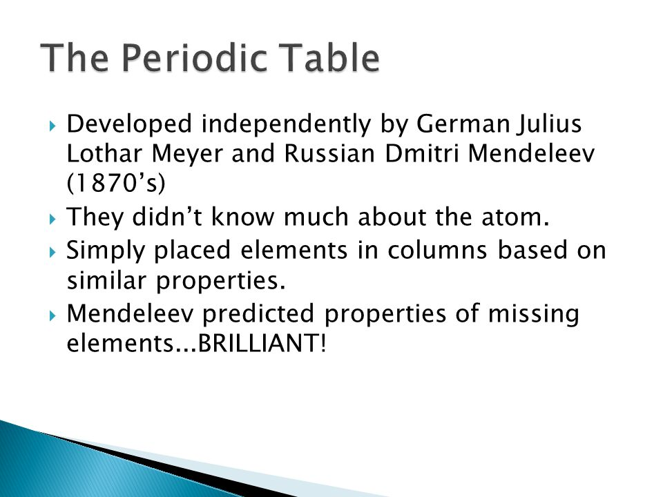 The Periodic Table Developed independently by German Julius Lothar Meyer and Russian Dmitri Mendeleev (1870's)