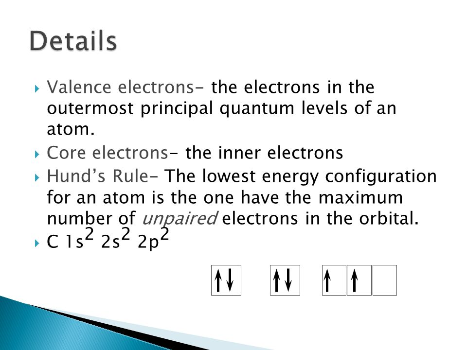 Details Valence electrons- the electrons in the outermost principal quantum levels of an atom. Core electrons- the inner electrons.