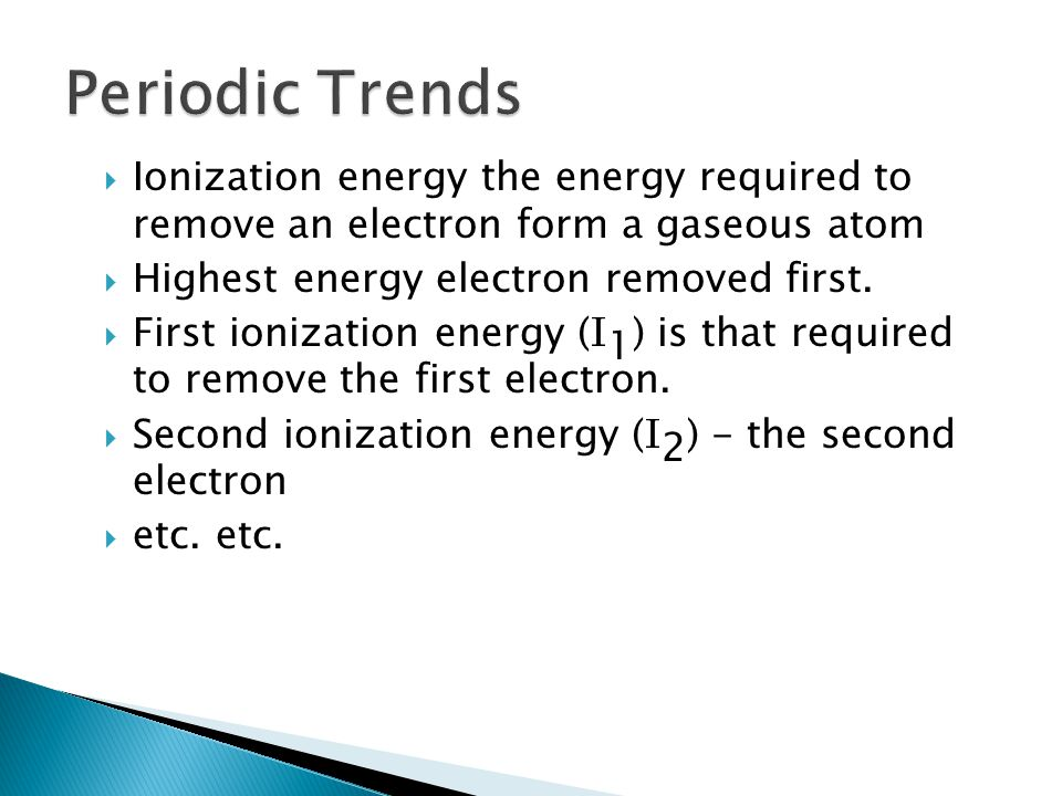 Periodic Trends Ionization energy the energy required to remove an electron form a gaseous atom. Highest energy electron removed first.