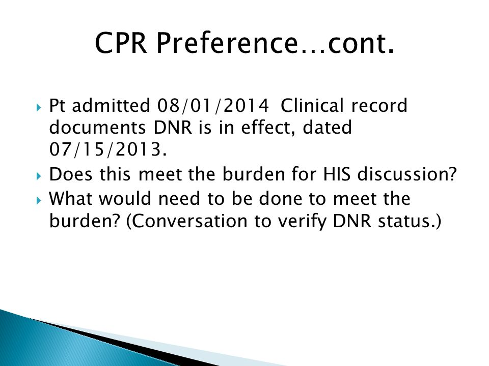 CPR Preference…cont. Pt admitted 08/01/2014 Clinical record documents DNR is in effect, dated 07/15/2013.