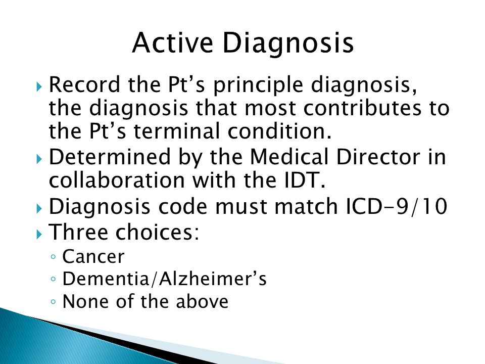 Active Diagnosis Record the Pt's principle diagnosis, the diagnosis that most contributes to the Pt's terminal condition.