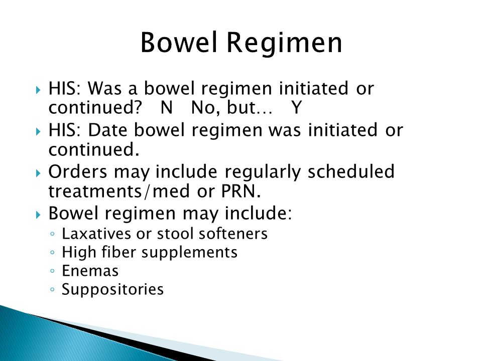 Bowel Regimen HIS: Was a bowel regimen initiated or continued N No, but… Y. HIS: Date bowel regimen was initiated or continued.