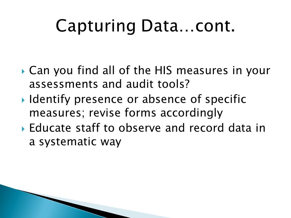 Capturing Data…cont. Can you find all of the HIS measures in your assessments and audit tools