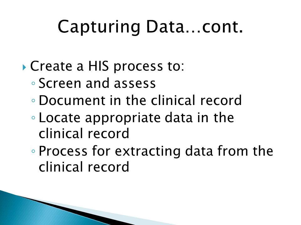 Capturing Data…cont. Create a HIS process to: Screen and assess