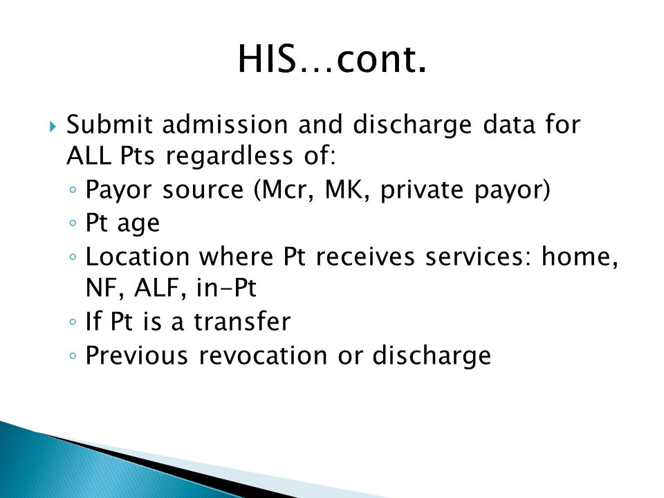 HIS…cont. Submit admission and discharge data for ALL Pts regardless of: Payor source (Mcr, MK, private payor)