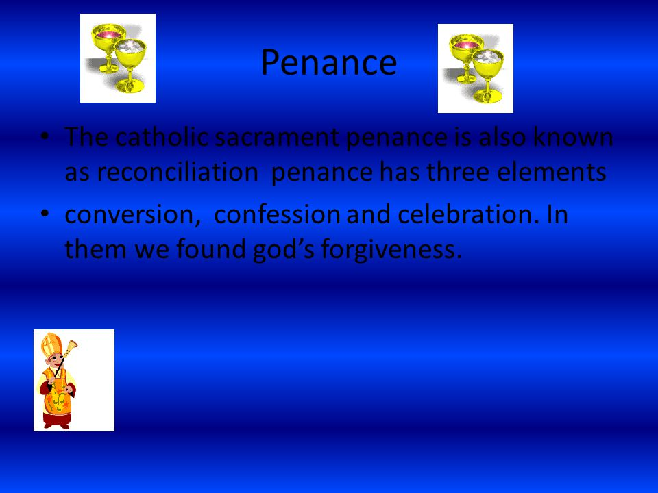 Penance The catholic sacrament penance is also known as reconciliation penance has three elements.