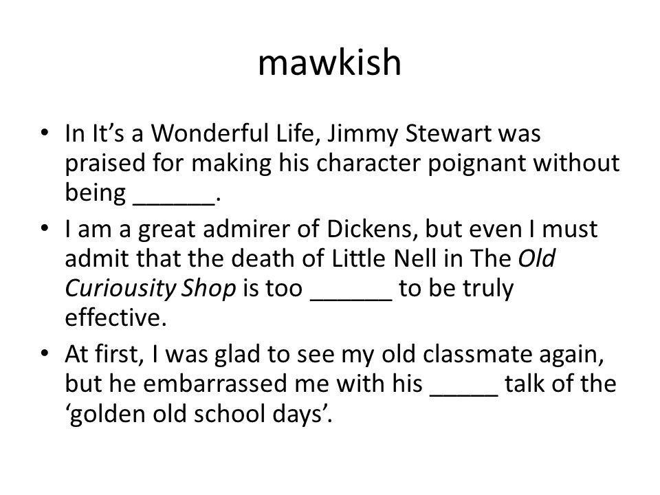 mawkish In It's a Wonderful Life, Jimmy Stewart was praised for making his character poignant without being ______.