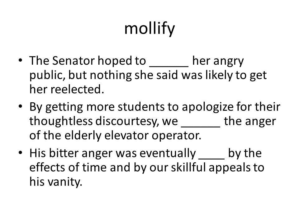 mollify The Senator hoped to ______ her angry public, but nothing she said was likely to get her reelected.