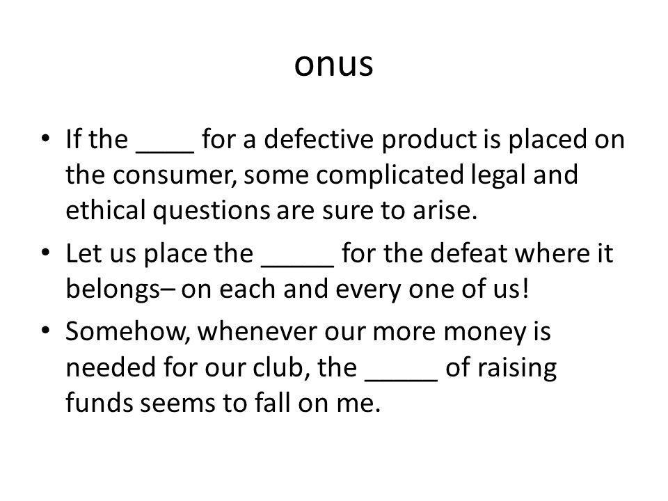 onus If the ____ for a defective product is placed on the consumer, some complicated legal and ethical questions are sure to arise.