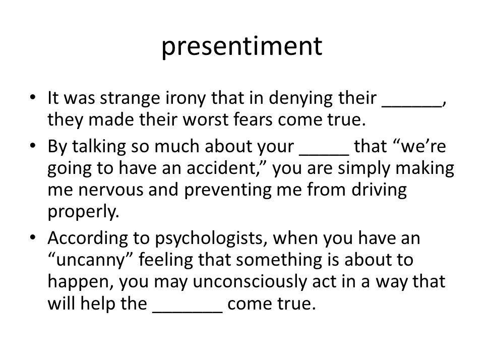 presentiment It was strange irony that in denying their ______, they made their worst fears come true.