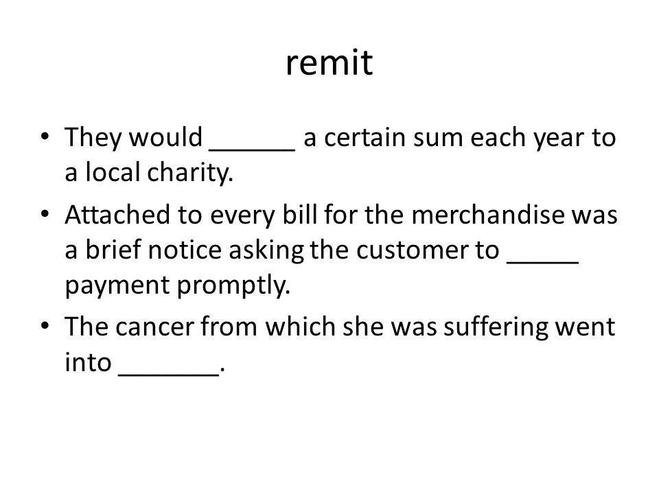 remit They would ______ a certain sum each year to a local charity.