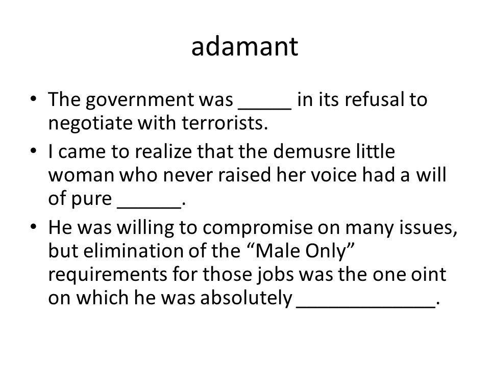 adamant The government was _____ in its refusal to negotiate with terrorists.