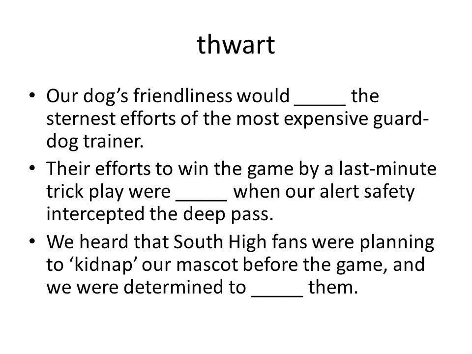 thwart Our dog's friendliness would _____ the sternest efforts of the most expensive guard-dog trainer.