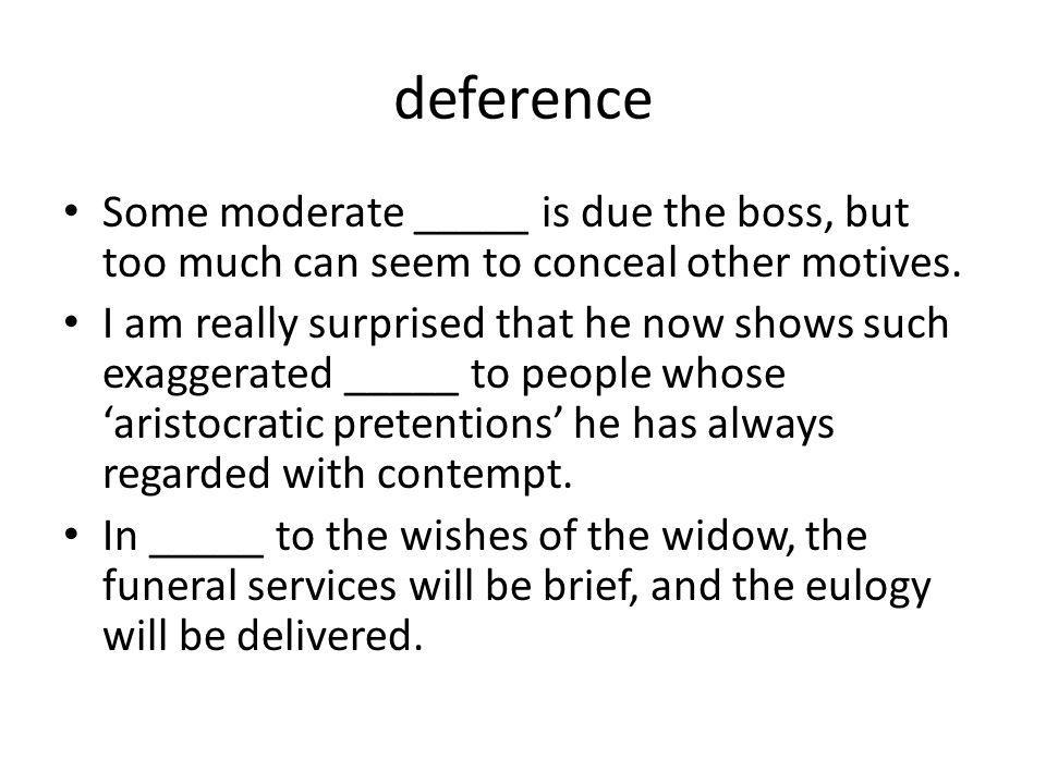 deference Some moderate _____ is due the boss, but too much can seem to conceal other motives.