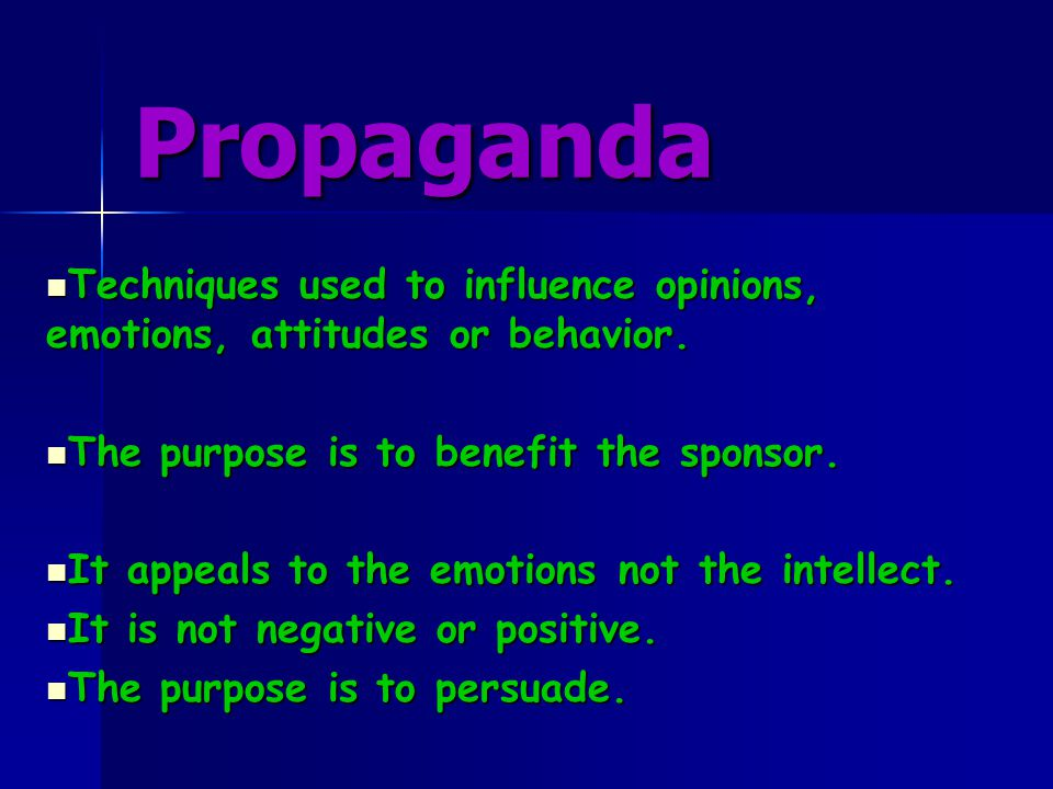 Propaganda Techniques used to influence opinions, emotions, attitudes or behavior. The purpose is to benefit the sponsor.