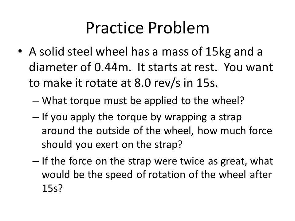 Practice Problem A solid steel wheel has a mass of 15kg and a diameter of 0.44m. It starts at rest. You want to make it rotate at 8.0 rev/s in 15s.