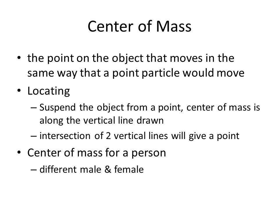 Center of Mass the point on the object that moves in the same way that a point particle would move.