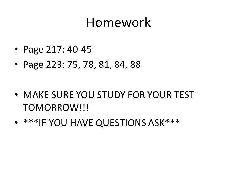 Homework Page 217: 40-45. Page 223: 75, 78, 81, 84, 88. MAKE SURE YOU STUDY FOR YOUR TEST TOMORROW!!!