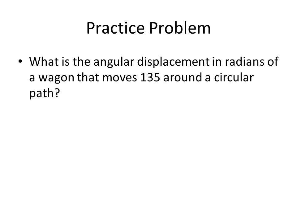 Practice Problem What is the angular displacement in radians of a wagon that moves 135 around a circular path