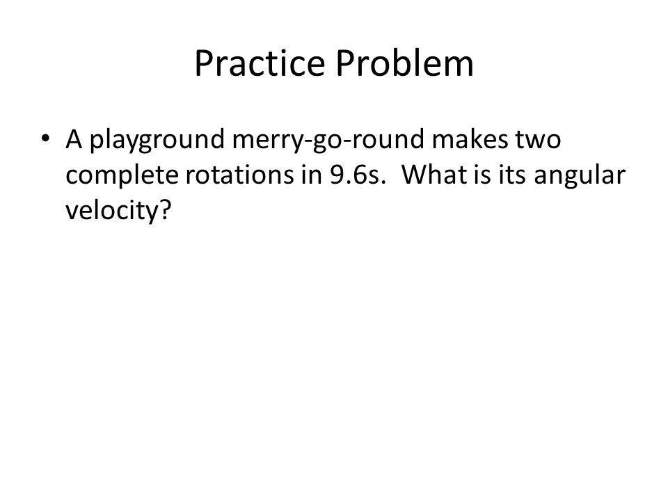 Practice Problem A playground merry-go-round makes two complete rotations in 9.6s.