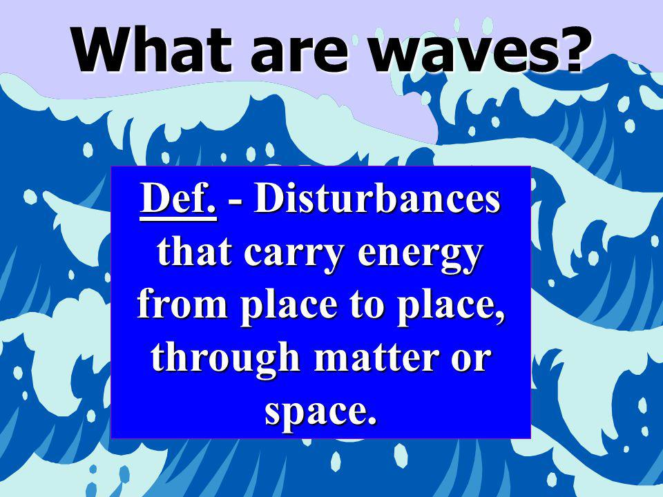 What are waves Def. - Disturbances that carry energy from place to place, through matter or space.